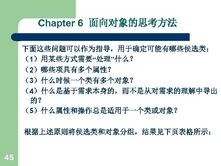 """Chapter 6 面向对象的思考方法 下面这些问题可以作为指导,用于确定可能有哪些侯选类: (1)用某些方式需要""""处理""""什么? (2)哪些项具有多个属性? (3)什么时候一个类有多个对象? (4)什么是基于需求本身的,而不是从对需求的理解中导出 的? (5)什么属性和操作总是适用于一个类或对象? 根据上述原则将侯选类和对象分组,结果见下页表格所示: 45"""