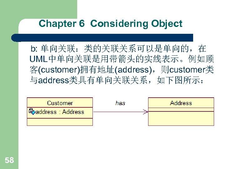 Chapter 6 Considering Object b: 单向关联:类的关联关系可以是单向的,在 UML中单向关联是用带箭头的实线表示。例如顾 客(customer)拥有地址(address),则customer类 与address类具有单向关联关系,如下图所示: 58
