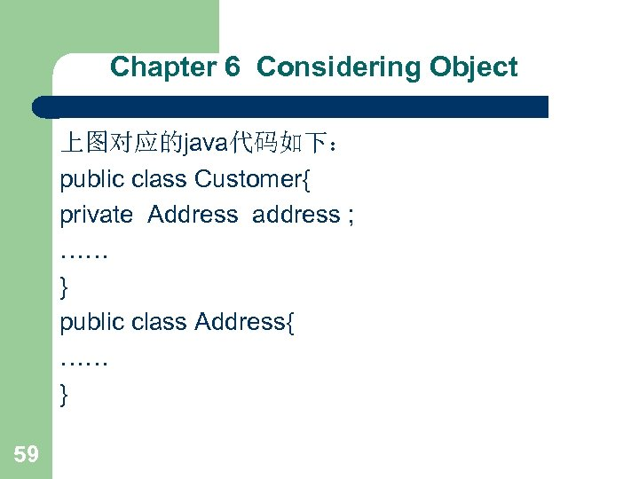 Chapter 6 Considering Object 上图对应的java代码如下: public class Customer{ private Address address ; …… }