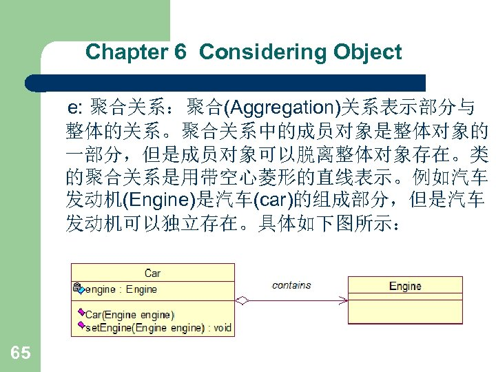 Chapter 6 Considering Object e: 聚合关系:聚合(Aggregation)关系表示部分与 整体的关系。聚合关系中的成员对象是整体对象的 一部分,但是成员对象可以脱离整体对象存在。类 的聚合关系是用带空心菱形的直线表示。例如汽车 发动机(Engine)是汽车(car)的组成部分,但是汽车 发动机可以独立存在。具体如下图所示: 65