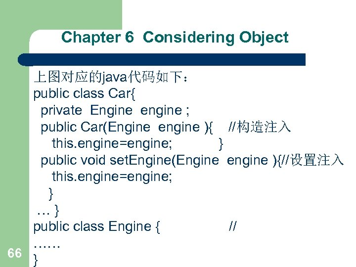 Chapter 6 Considering Object 上图对应的java代码如下: public class Car{ private Engine engine ; public Car(Engine