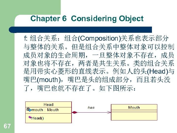 Chapter 6 Considering Object f: 组合关系:组合(Composition)关系也表示部分 与整体的关系。但是组合关系中整体对象可以控制 成员对象的生命周期,一旦整体对象不存在,成员 对象也将不存在,两者是共生关系。类的组合关系 是用带实心菱形的直线表示。例如人的头(Head)与 嘴巴(mouth),嘴巴是头的组成部分,而且若头没 了,嘴巴也就不存在了。如下图所示: 67