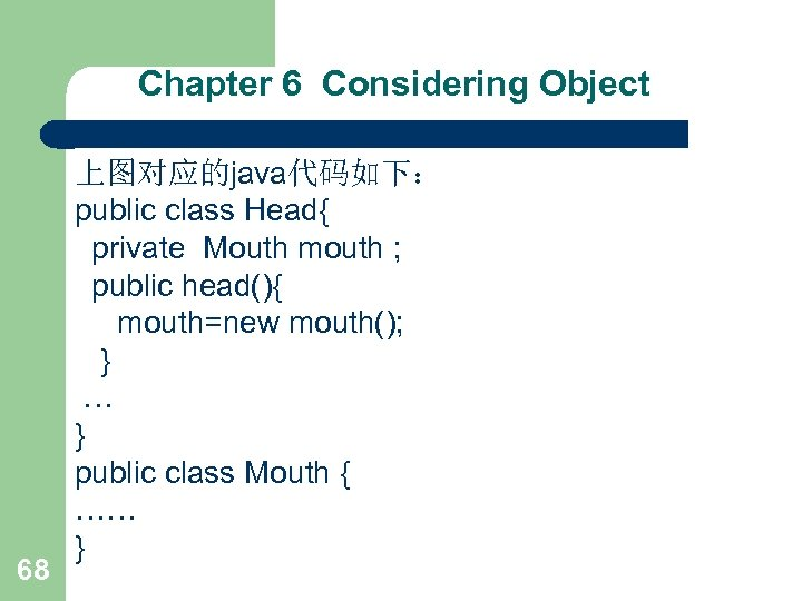 Chapter 6 Considering Object 68 上图对应的java代码如下: public class Head{ private Mouth mouth ; public