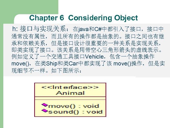 Chapter 6 Considering Object h: 接口与实现关系:在java和C#中都引入了接口,接口中 通常没有属性,而且所有的操作都是抽象的。接口之间也有继 承和依赖关系,但是接口设计很重要的一种关系是实现关系, 即类实现了接口。该关系是用带空心三角形箭头的虚线表示。 例如定义了一个交通 具接口Vehicle,包含一个抽象操作 move(),在类Ship和类Car中都实现了该 move()操作,但是实 现细节不一样。如下图所示: