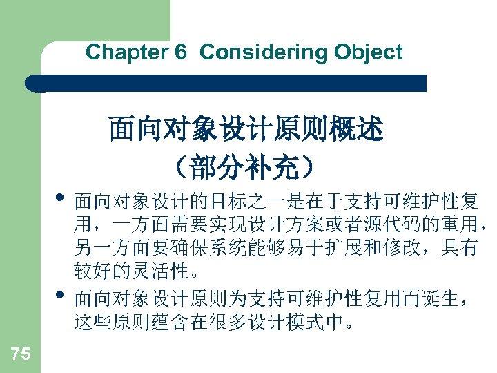 Chapter 6 Considering Object 面向对象设计原则概述 (部分补充) • 面向对象设计的目标之一是在于支持可维护性复 • 75 用,一方面需要实现设计方案或者源代码的重用, 另一方面要确保系统能够易于扩展和修改,具有 较好的灵活性。 面向对象设计原则为支持可维护性复用而诞生,