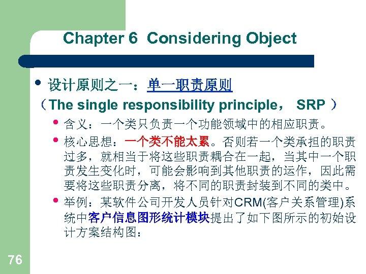 Chapter 6 Considering Object • 设计原则之一:单一职责原则 (The single responsibility principle, SRP ) • 含义:一个类只负责一个功能领域中的相应职责。