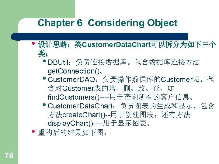 Chapter 6 Considering Object • 设计思路:类Customer. Data. Chart可以拆分为如下三个 • 78 类: • DBUtil:负责连接数据库。包含数据库连接方法 get.