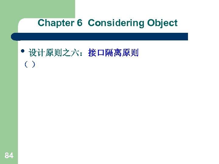 Chapter 6 Considering Object • 设计原则之六:接口隔离原则 () 84
