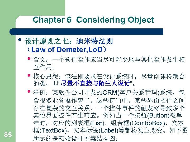 Chapter 6 Considering Object • 设计原则之七:迪米特法则 (Law of Demeter, Lo. D) • 含义:一个软件实体应当尽可能少地与其他实体发生相 •