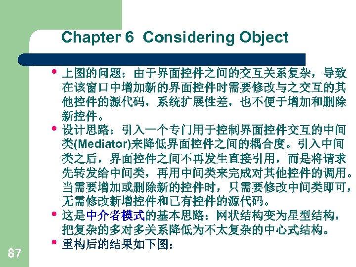 Chapter 6 Considering Object • 上图的问题:由于界面控件之间的交互关系复杂,导致 • • 87 • 在该窗口中增加新的界面控件时需要修改与之交互的其 他控件的源代码,系统扩展性差,也不便于增加和删除 新控件。 设计思路:引入一个专门用于控制界面控件交互的中间