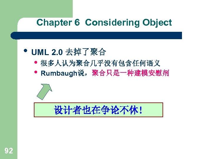 Chapter 6 Considering Object • UML 2. 0 去掉了聚合 • 很多人认为聚合几乎没有包含任何语义 • Rumbaugh说,聚合只是一种建模安慰剂 设计者也在争论不休!
