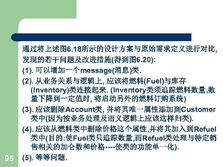 95 通过将上述图 6. 18所示的设计方案与原始需求定义进行对比, 发现的若干问题及改进措施(得到图 6. 20): (1). 可以增加一个message(消息)类. (2). 从业务关系与逻辑上, 应该将燃料(Fuel)与库存 (Inventory)类连接起来. (Inventory类须追踪燃料数量,