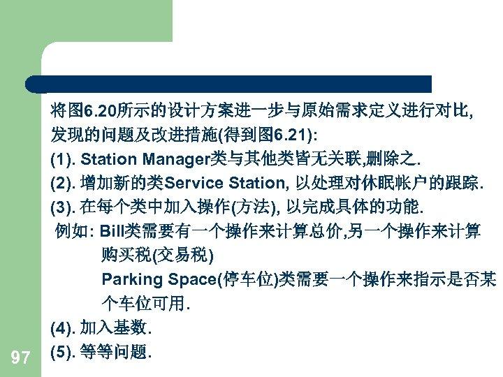 97 将图 6. 20所示的设计方案进一步与原始需求定义进行对比, 发现的问题及改进措施(得到图 6. 21): (1). Station Manager类与其他类皆无关联, 删除之. (2). 增加新的类Service Station,