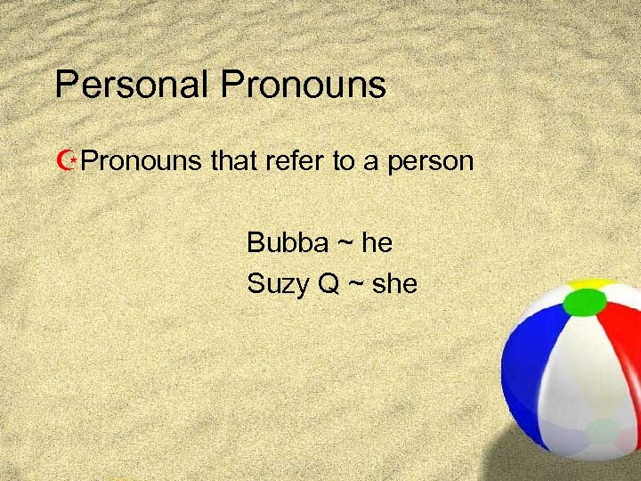 Personal Pronouns ZPronouns that refer to a person Bubba ~ he Suzy Q ~