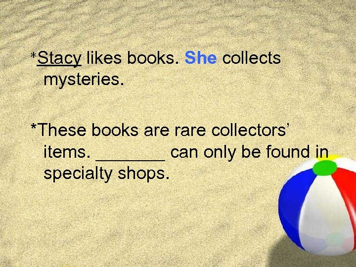 *Stacy likes books. She collects mysteries. *These books are rare collectors' items. _______ can