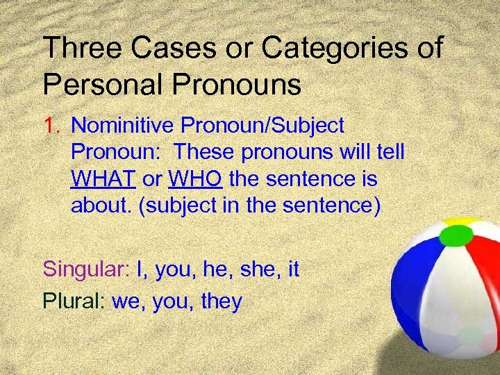 Three Cases or Categories of Personal Pronouns 1. Nominitive Pronoun/Subject Pronoun: These pronouns will