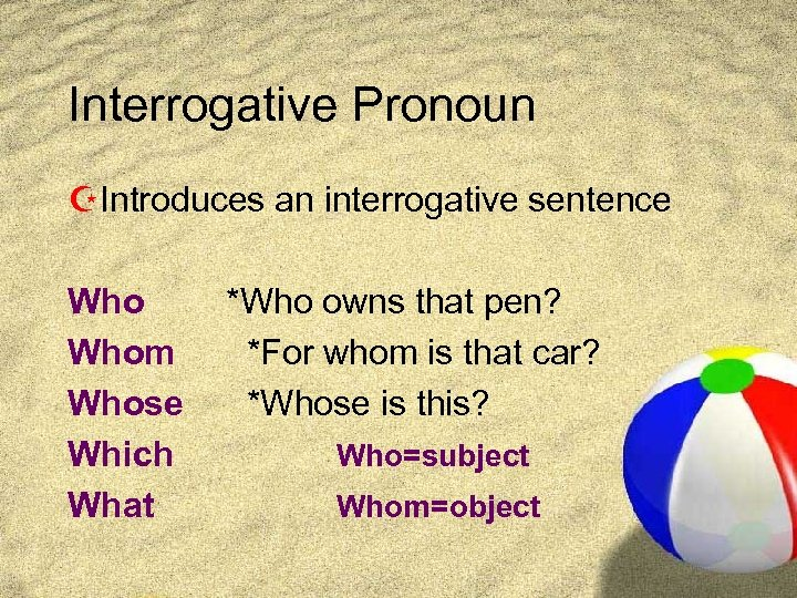 Interrogative Pronoun ZIntroduces an interrogative sentence Whom Whose Which What *Who owns that pen?