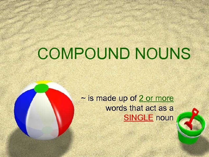 COMPOUND NOUNS ~ is made up of 2 or more words that act as