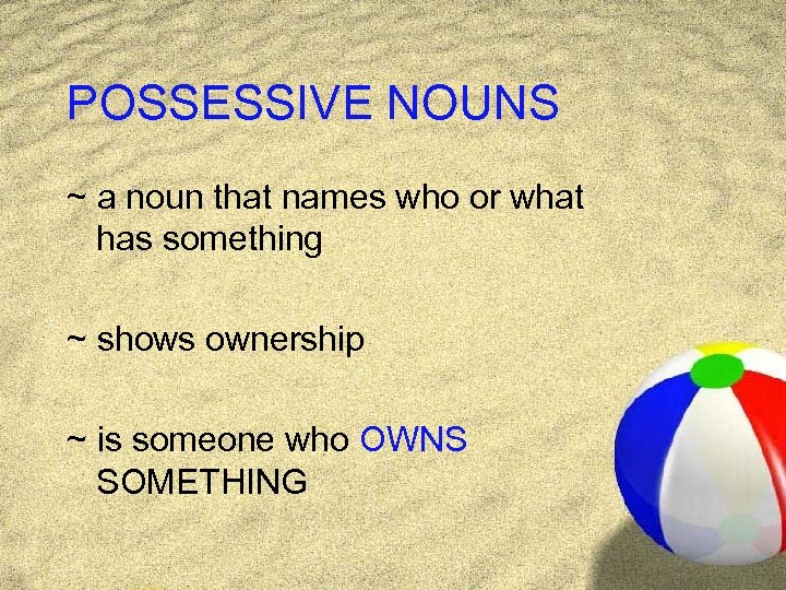 POSSESSIVE NOUNS ~ a noun that names who or what has something ~ shows