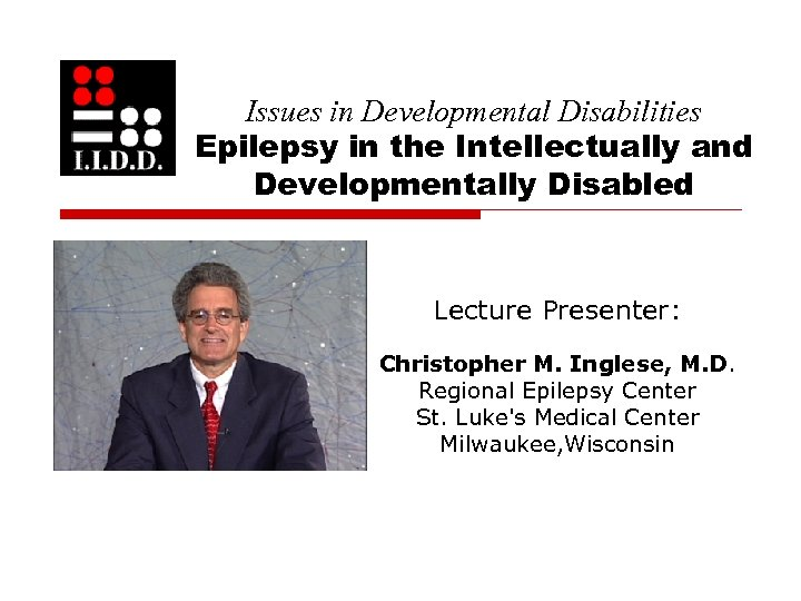 Issues in Developmental Disabilities Epilepsy in the Intellectually and Developmentally Disabled Lecture Presenter: Christopher