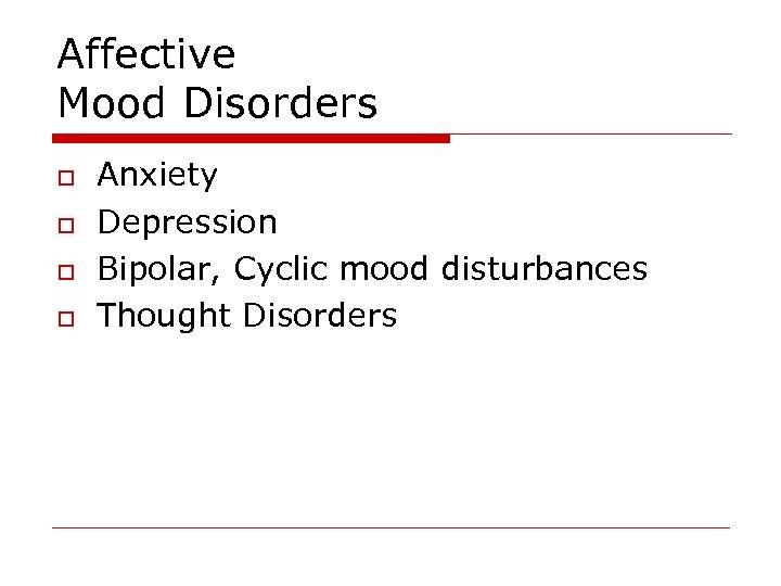 Affective Mood Disorders o o Anxiety Depression Bipolar, Cyclic mood disturbances Thought Disorders