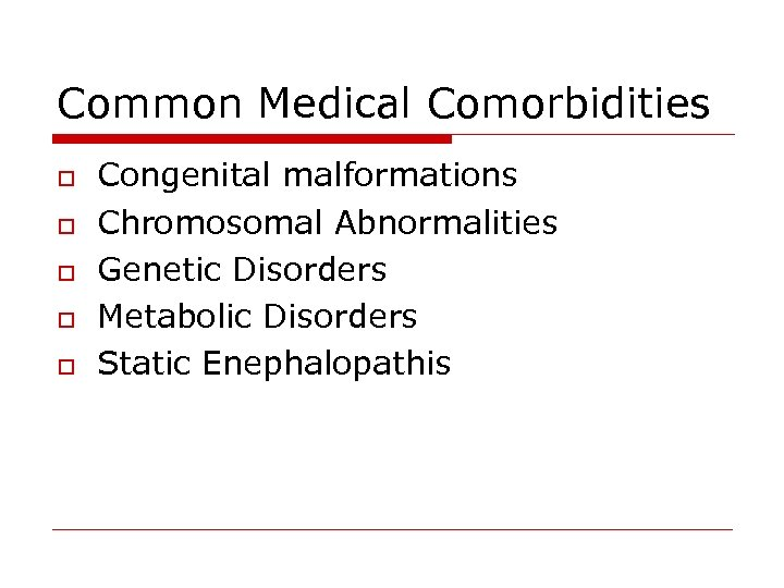 Common Medical Comorbidities o o o Congenital malformations Chromosomal Abnormalities Genetic Disorders Metabolic Disorders