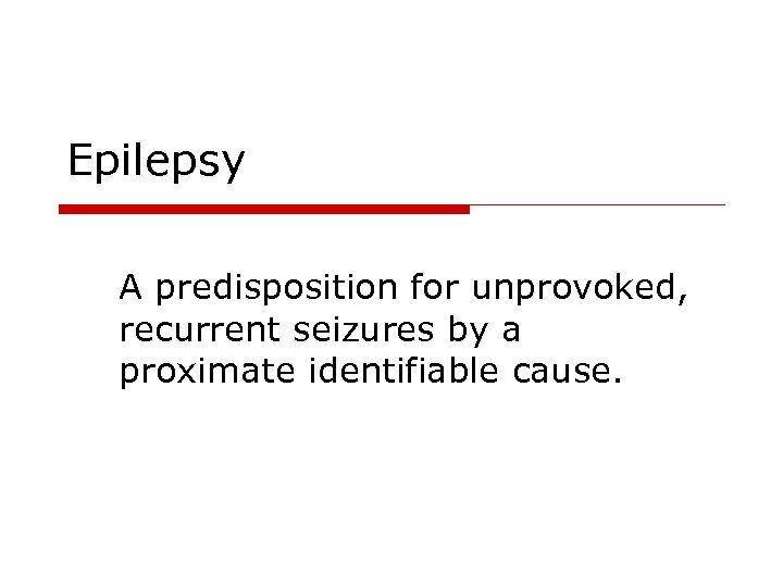 Epilepsy A predisposition for unprovoked, recurrent seizures by a proximate identifiable cause.