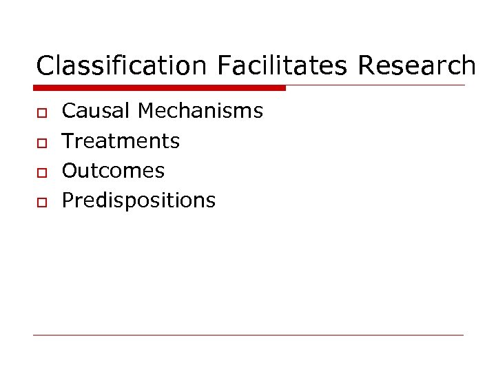 Classification Facilitates Research o o Causal Mechanisms Treatments Outcomes Predispositions