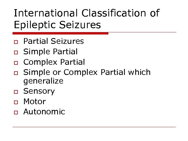 International Classification of Epileptic Seizures o o o o Partial Seizures Simple Partial Complex