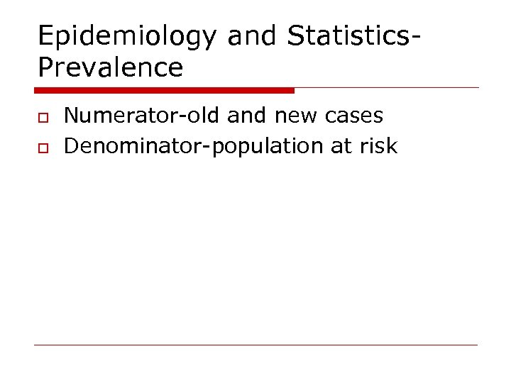 Epidemiology and Statistics. Prevalence o o Numerator-old and new cases Denominator-population at risk