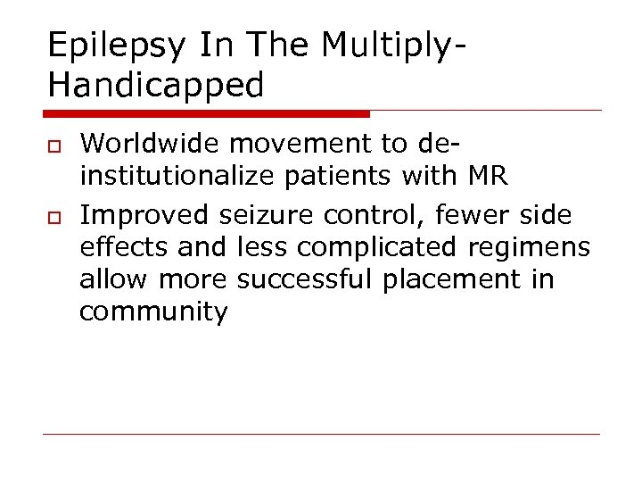 Epilepsy In The Multiply. Handicapped o o Worldwide movement to deinstitutionalize patients with MR