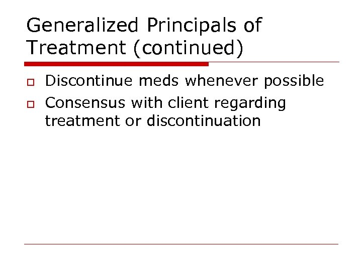 Generalized Principals of Treatment (continued) o o Discontinue meds whenever possible Consensus with client