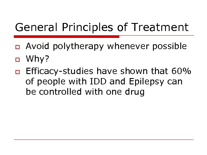 General Principles of Treatment o o o Avoid polytherapy whenever possible Why? Efficacy-studies have