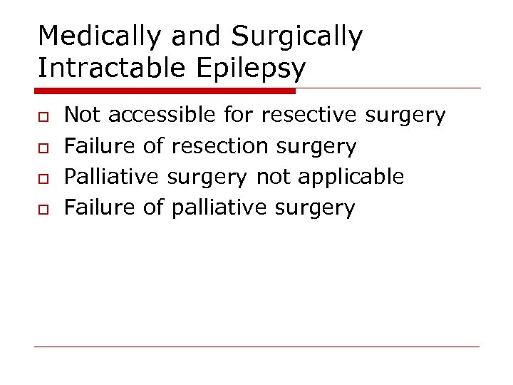 Medically and Surgically Intractable Epilepsy o o Not accessible for resective surgery Failure of