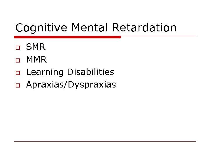 Cognitive Mental Retardation o o SMR MMR Learning Disabilities Apraxias/Dyspraxias