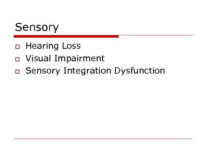 Sensory o o o Hearing Loss Visual Impairment Sensory Integration Dysfunction