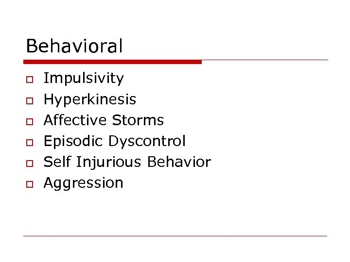 Behavioral o o o Impulsivity Hyperkinesis Affective Storms Episodic Dyscontrol Self Injurious Behavior Aggression