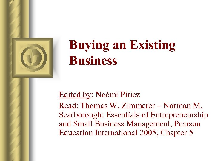 Buying an Existing Business Edited by: Noémi Piricz Read: Thomas W. Zimmerer – Norman