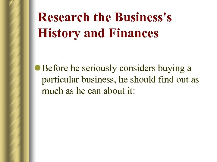 Research the Business's History and Finances l Before he seriously considers buying a particular