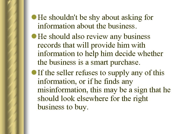 l He shouldn't be shy about asking for information about the business. l He