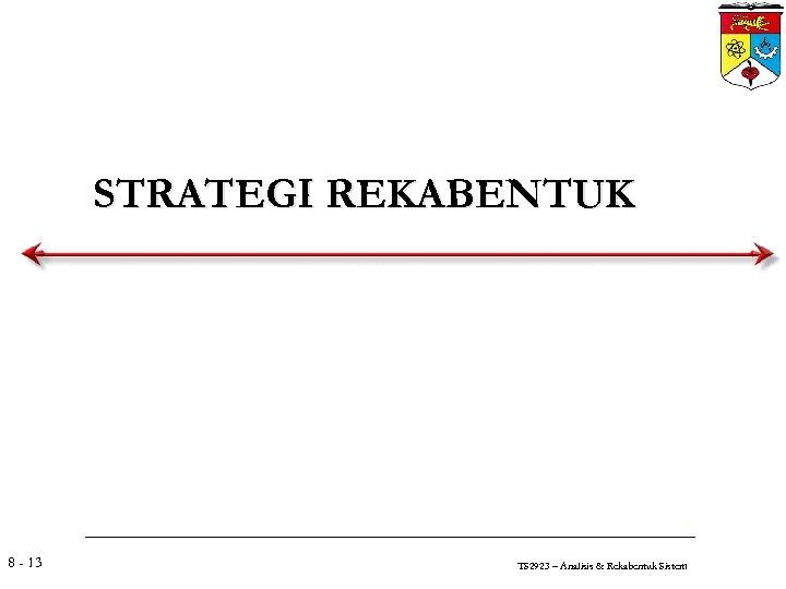 STRATEGI REKABENTUK 8 - 13 TS 2923 – Analisis & Rekabentuk Sistem