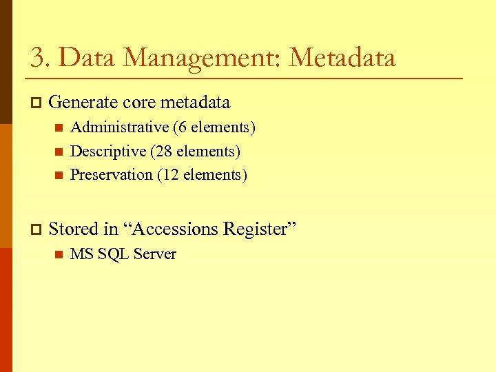 3. Data Management: Metadata p Generate core metadata n n n p Administrative (6