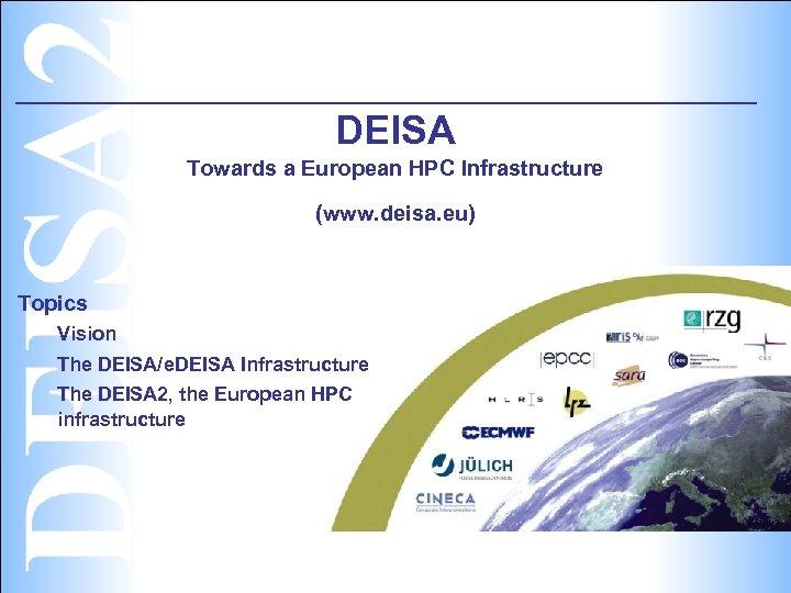 DEISA Towards a European HPC Infrastructure (www. deisa. eu) Topics Vision The DEISA/e. DEISA