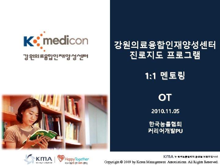 강원의료융합인재양성센터 진로지도 프로그램 1: 1 멘토링 OT 2010. 11. 05 한국능률협회 커리어개발PU 는 한국능률협회의