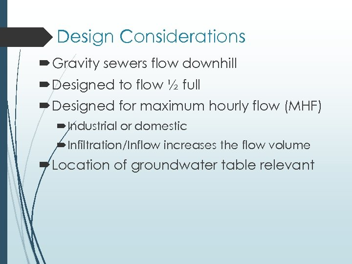 Design Considerations Gravity sewers flow downhill Designed to flow ½ full Designed for maximum