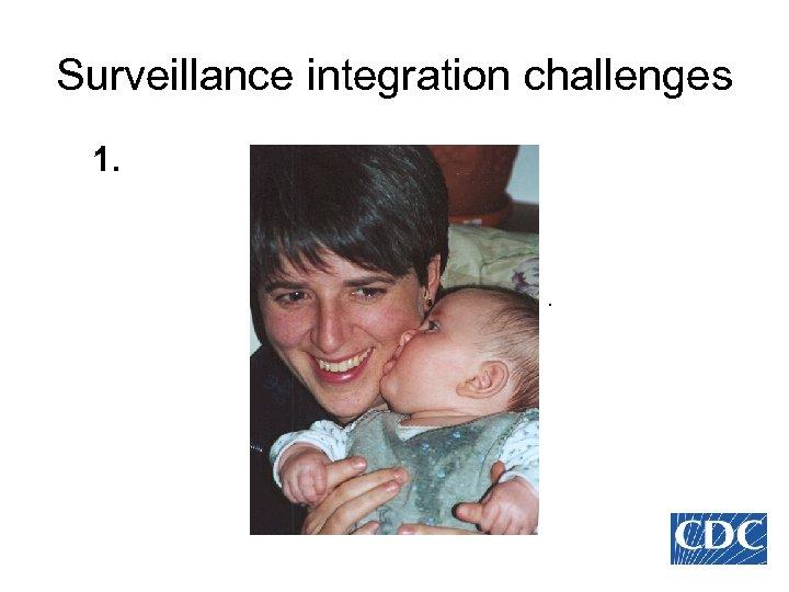 Surveillance integration challenges 1. .