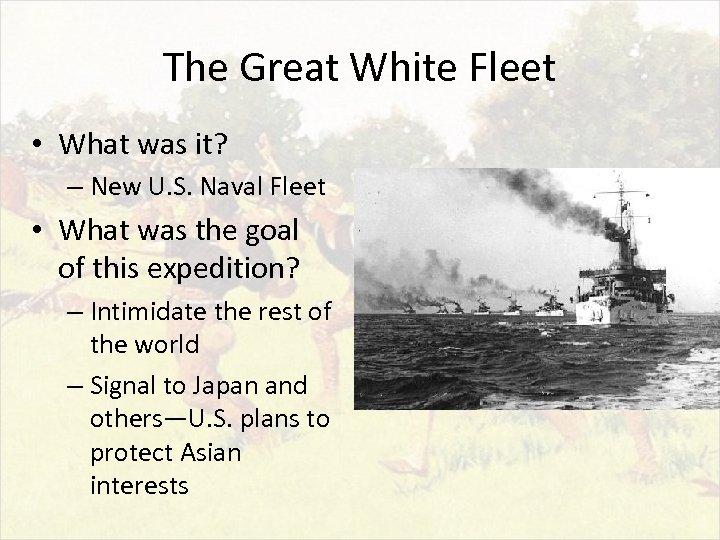 The Great White Fleet • What was it? – New U. S. Naval Fleet