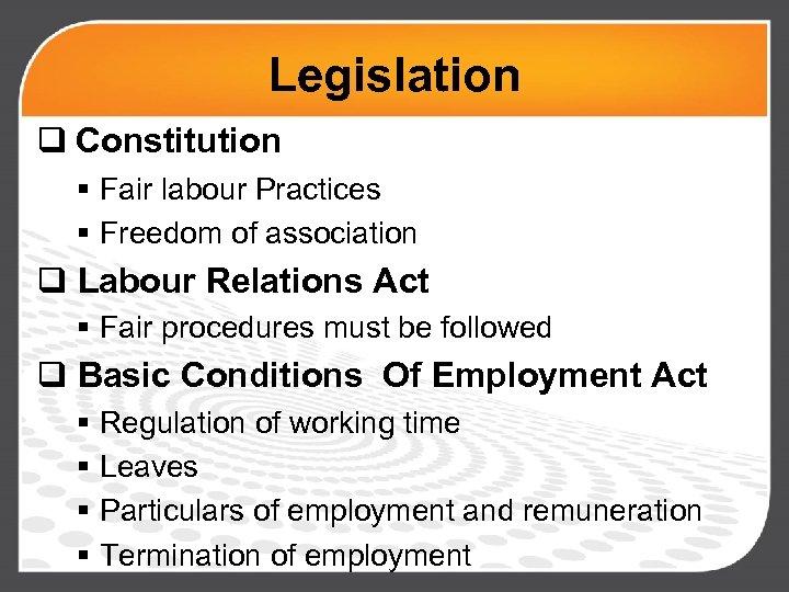 Legislation q Constitution § Fair labour Practices § Freedom of association q Labour Relations