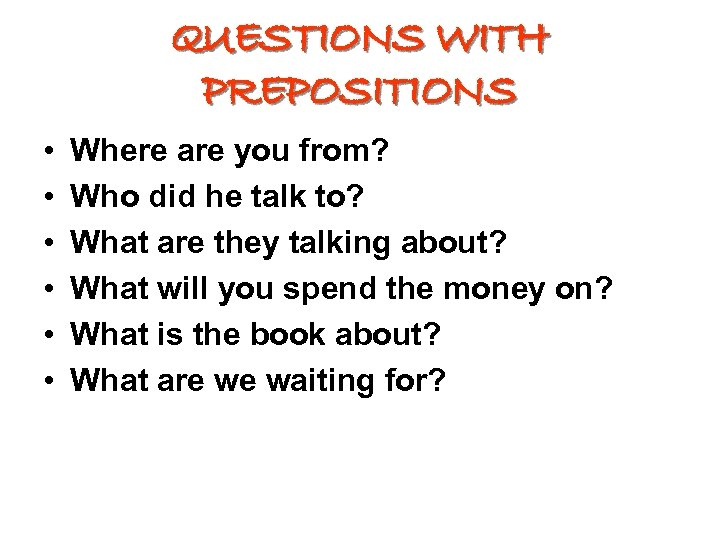 QUESTIONS WITH PREPOSITIONS • • • Where are you from? Who did he talk