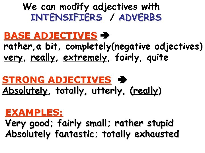We can modify adjectives with INTENSIFIERS / ADVERBS BASE ADJECTIVES rather, a bit, completely(negative